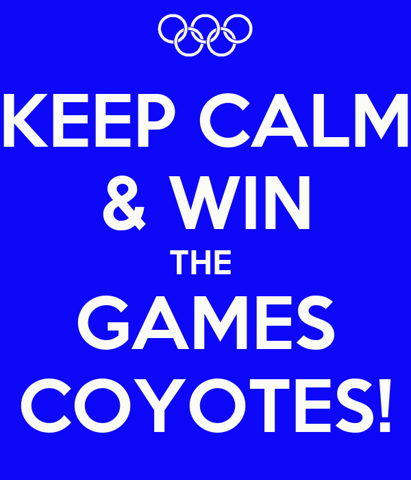 KEEP CALM & WIN THE  GAMES COYOTES!