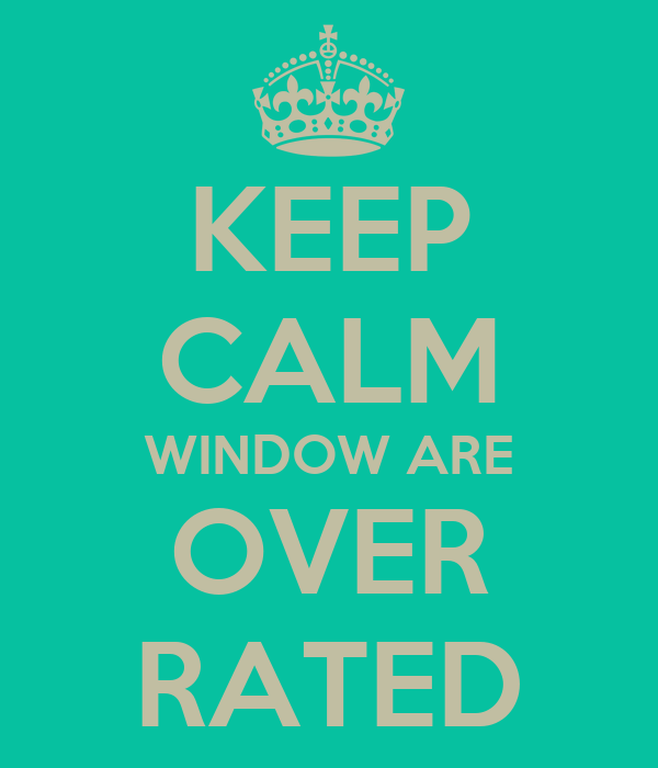 KEEP CALM WINDOW ARE OVER RATED