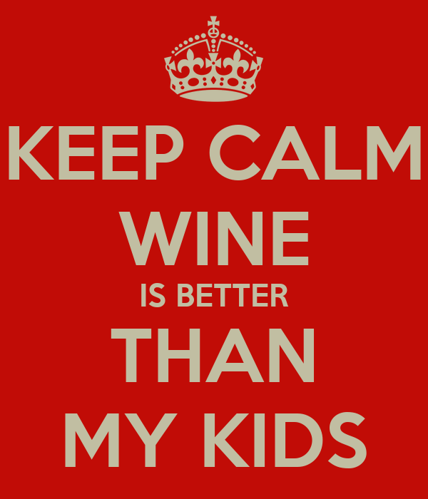 KEEP CALM WINE IS BETTER THAN MY KIDS