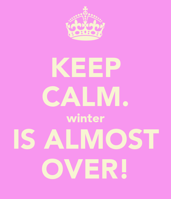 KEEP CALM. winter IS ALMOST OVER!