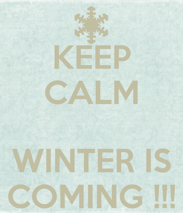 KEEP CALM   WINTER IS COMING !!!