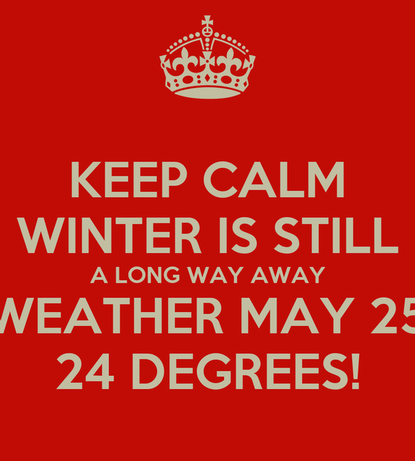 KEEP CALM WINTER IS STILL A LONG WAY AWAY WEATHER MAY 25 24 DEGREES!