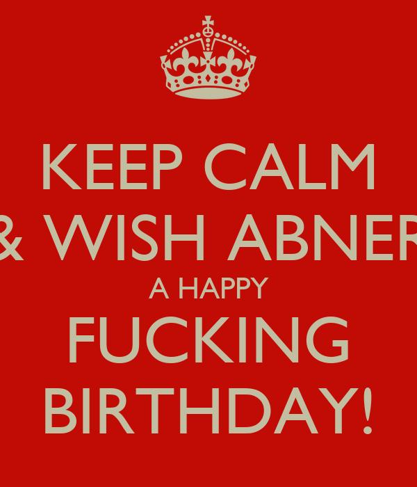 KEEP CALM & WISH ABNER A HAPPY FUCKING BIRTHDAY!