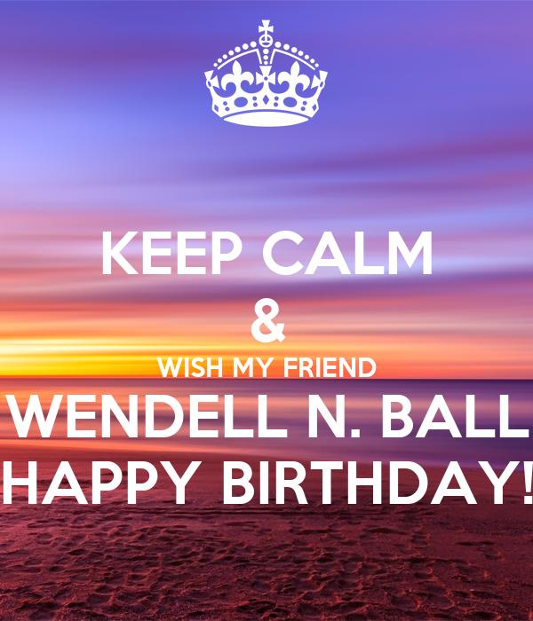 KEEP CALM & WISH MY FRIEND WENDELL N. BALL HAPPY BIRTHDAY!