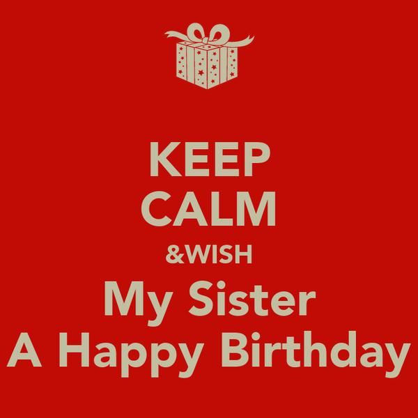 KEEP CALM &WISH My Sister A Happy Birthday