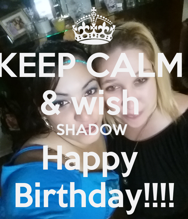 KEEP CALM  & wish  SHADOW  Happy  Birthday!!!!