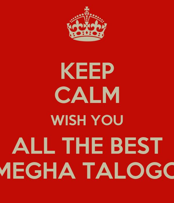 KEEP CALM WISH YOU ALL THE BEST MEGHA TALOGO