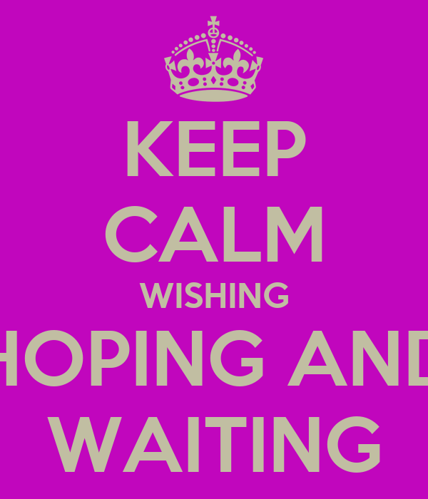 KEEP CALM WISHING HOPING AND WAITING