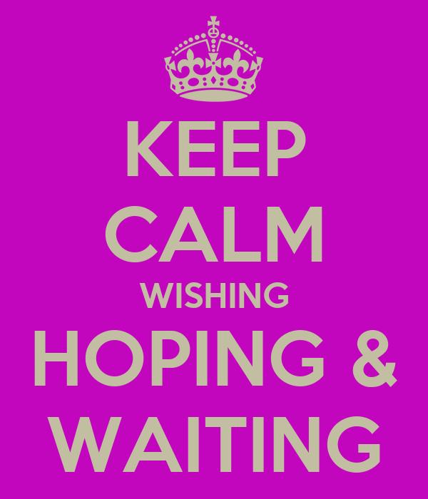 KEEP CALM WISHING HOPING & WAITING