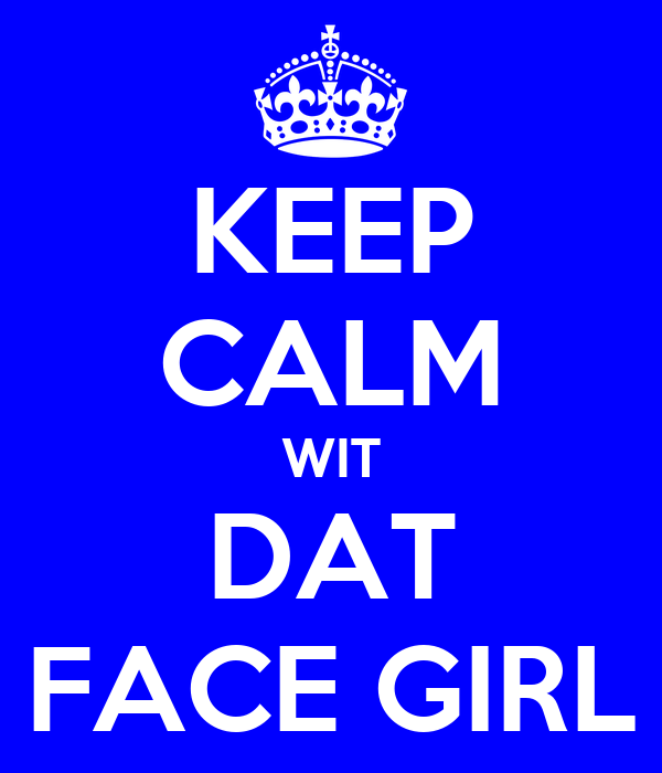 KEEP CALM WIT DAT FACE GIRL