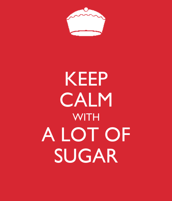 KEEP CALM WITH A LOT OF SUGAR