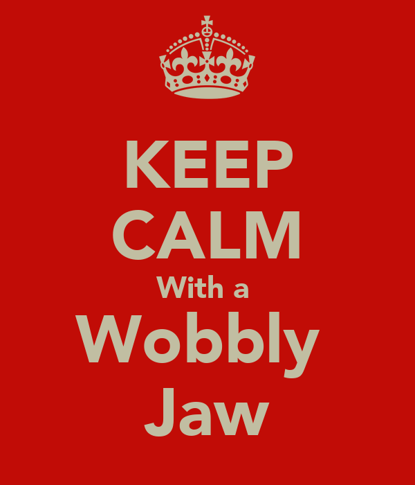 KEEP CALM With a  Wobbly  Jaw