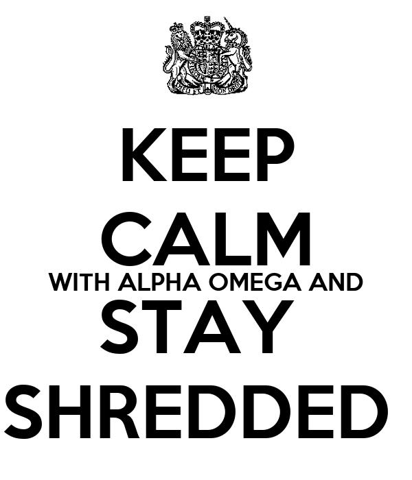KEEP CALM WITH ALPHA OMEGA AND STAY  SHREDDED