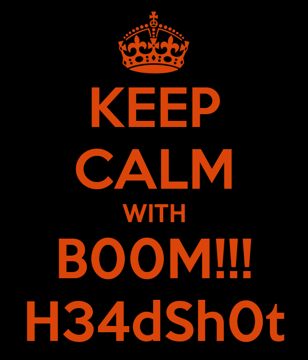 KEEP CALM WITH B00M!!! H34dSh0t