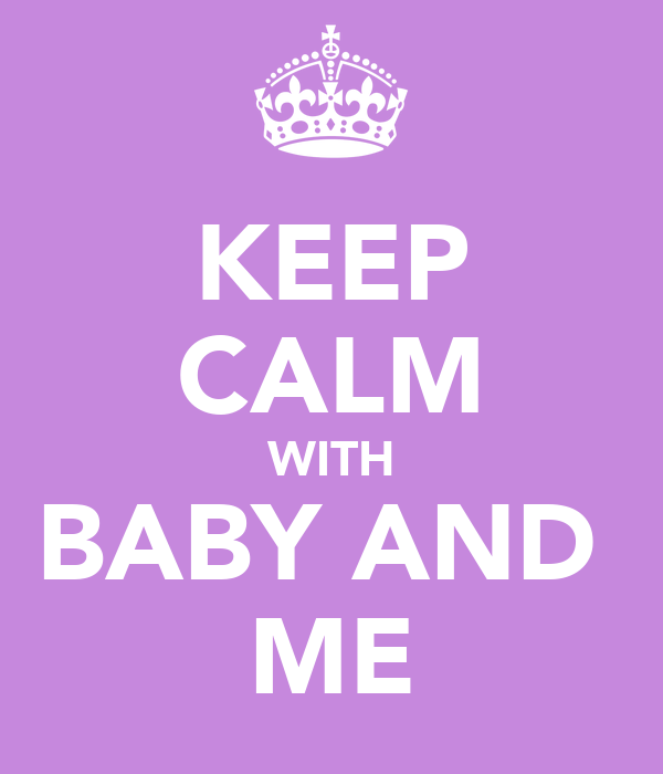 KEEP CALM WITH BABY AND  ME