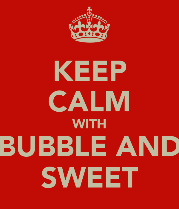 KEEP CALM WITH BUBBLE AND SWEET