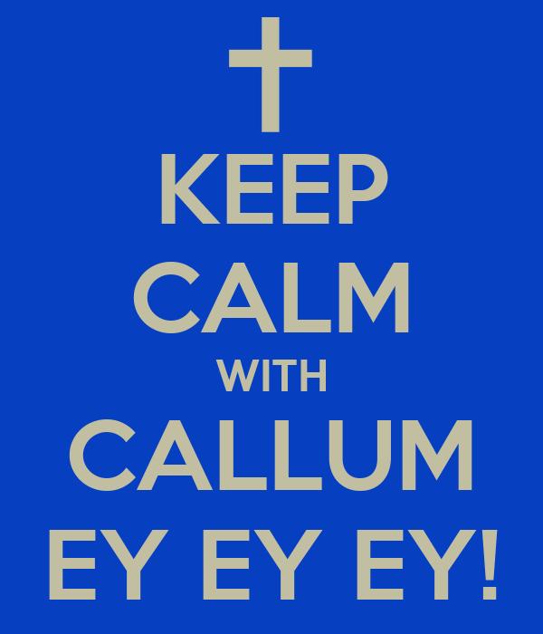 KEEP CALM WITH CALLUM EY EY EY!