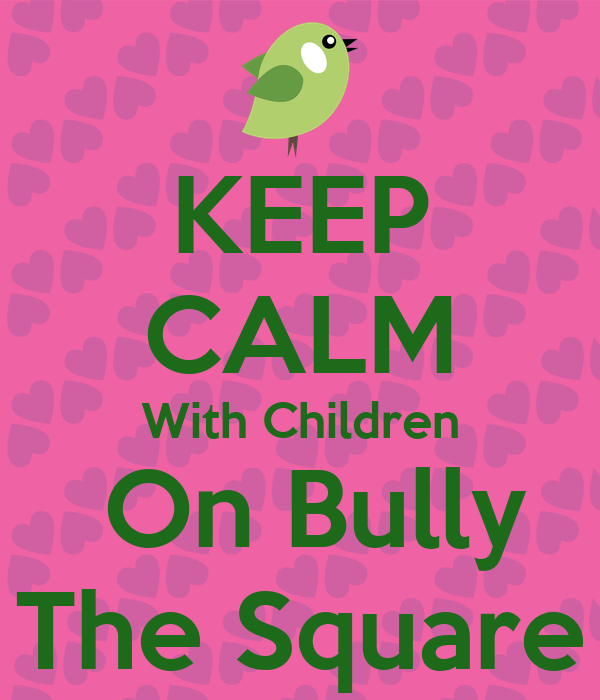 KEEP CALM With Children  On Bully The Square