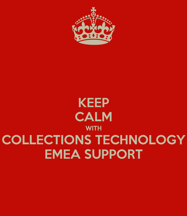 KEEP CALM WITH COLLECTIONS TECHNOLOGY EMEA SUPPORT