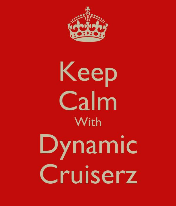 Keep Calm With Dynamic Cruiserz