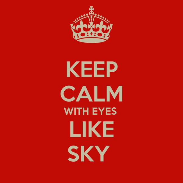 KEEP CALM WITH EYES  LIKE SKY