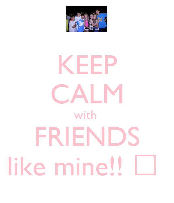 KEEP CALM with  FRIENDS like mine!! ♡