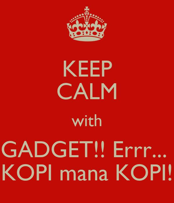 KEEP CALM with GADGET!! Errr...  KOPI mana KOPI!