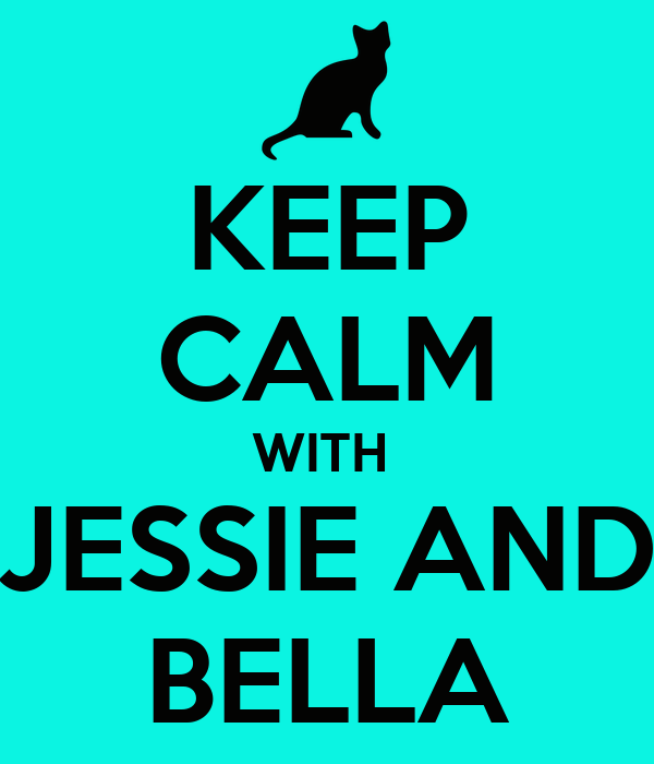 KEEP CALM WITH  JESSIE AND BELLA