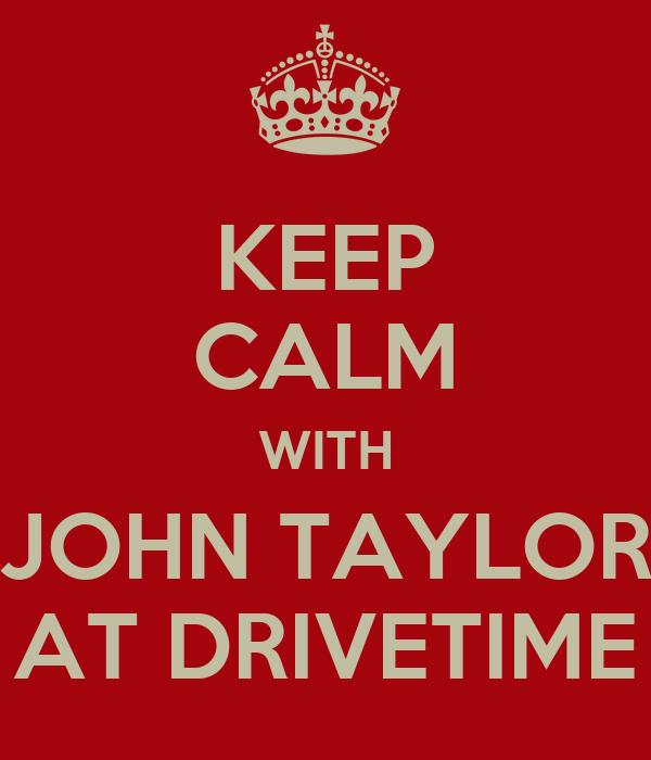 KEEP CALM WITH JOHN TAYLOR AT DRIVETIME