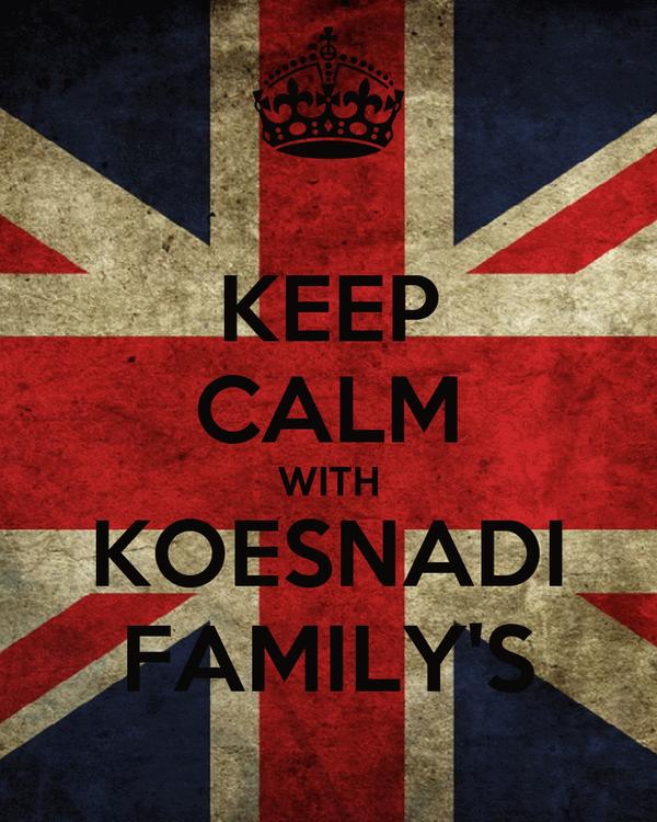 KEEP CALM WITH KOESNADI FAMILY'S