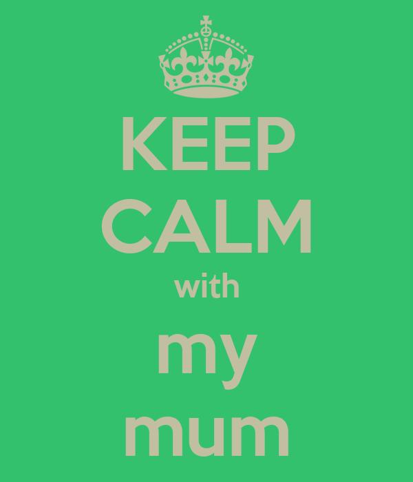KEEP CALM with my mum