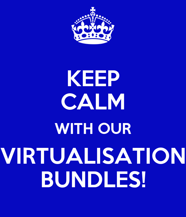 KEEP CALM WITH OUR VIRTUALISATION BUNDLES!