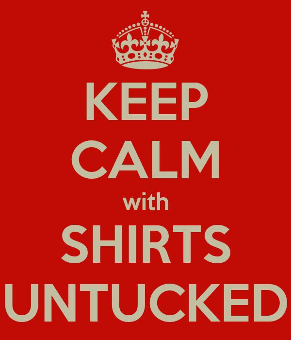 KEEP CALM with SHIRTS UNTUCKED