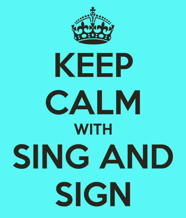 KEEP CALM WITH SING AND SIGN