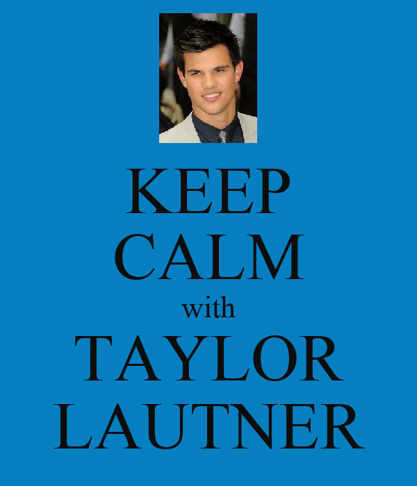 KEEP CALM with TAYLOR LAUTNER