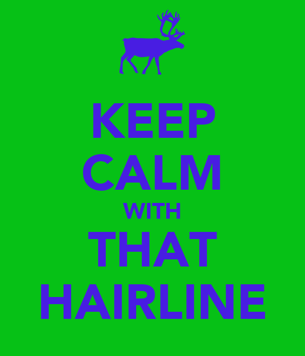 KEEP CALM WITH THAT HAIRLINE