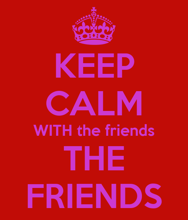 KEEP CALM WITH the friends THE FRIENDS