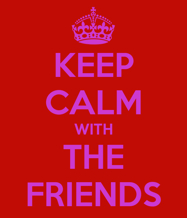 KEEP CALM WITH THE FRIENDS