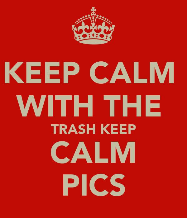 KEEP CALM  WITH THE  TRASH KEEP CALM PICS