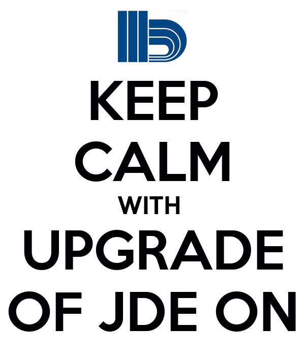 KEEP CALM WITH  UPGRADE OF JDE ON