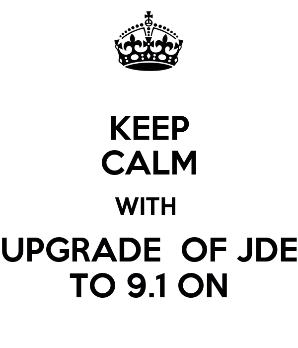 KEEP CALM WITH  UPGRADE  OF JDE TO 9.1 ON