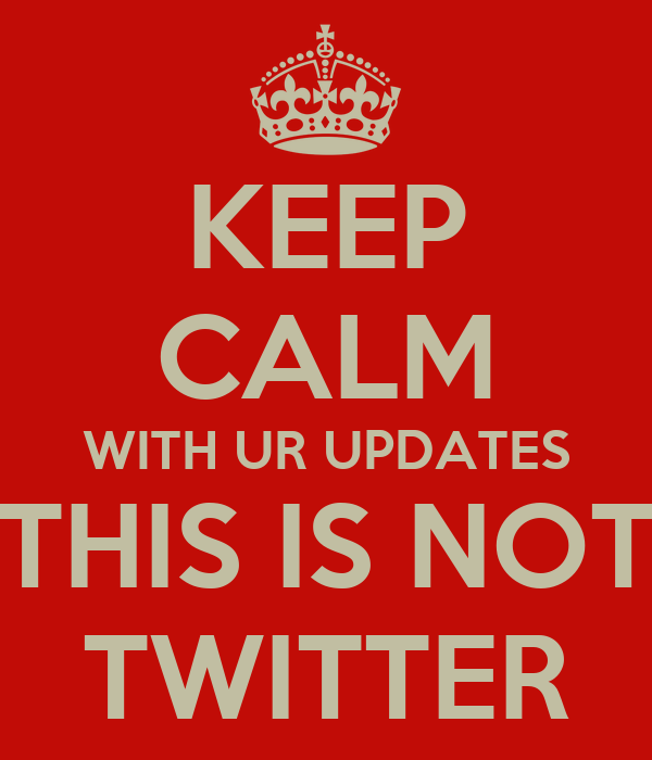 KEEP CALM WITH UR UPDATES THIS IS NOT TWITTER