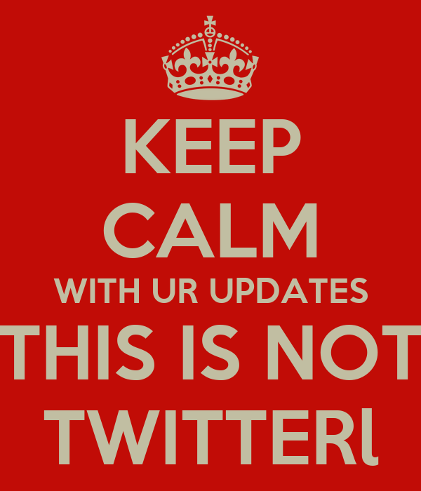 KEEP CALM WITH UR UPDATES THIS IS NOT TWITTERl