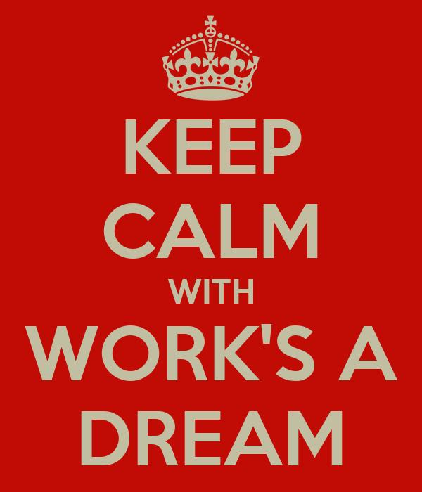 KEEP CALM WITH WORK'S A DREAM