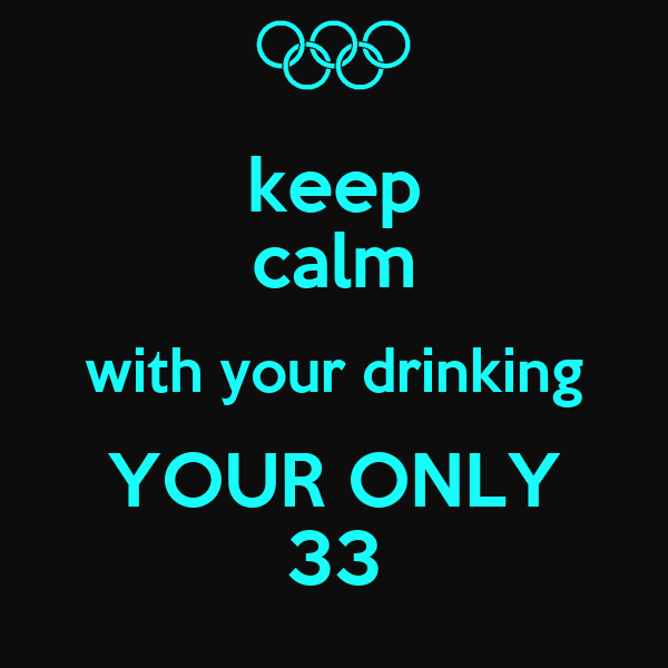 keep calm with your drinking YOUR ONLY 33