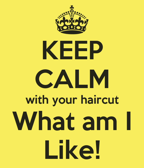 KEEP CALM with your haircut What am I Like!