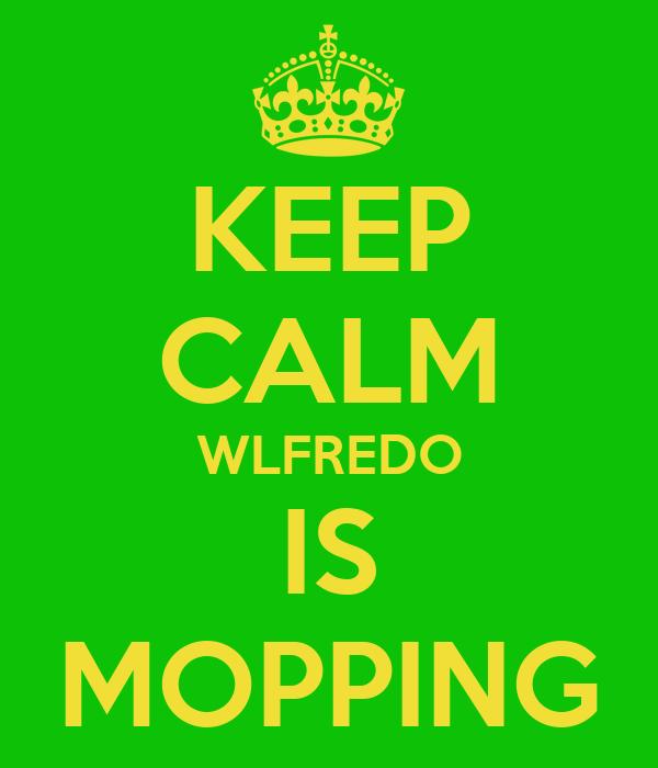 KEEP CALM WLFREDO IS MOPPING