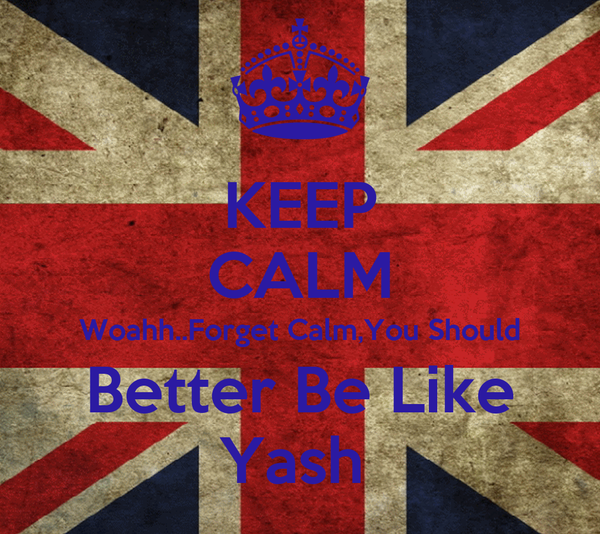 KEEP CALM Woahh..Forget Calm,You Should Better Be Like Yash