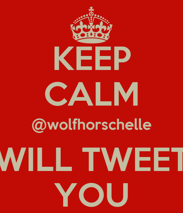 KEEP CALM @wolfhorschelle WILL TWEET YOU