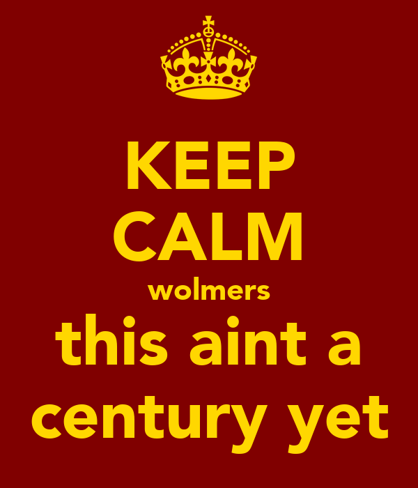 KEEP CALM wolmers this aint a century yet
